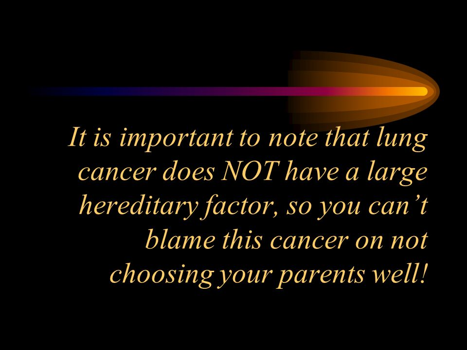 It is important to note that lung cancer does NOT have a large hereditary factor, so you can't blame this cancer on not choosing your parents well!