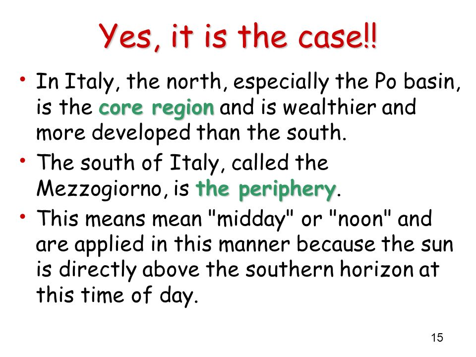 Yes, it is the case!! In Italy, the north, especially the Po basin, is the core region and is wealthier and more developed than the south.