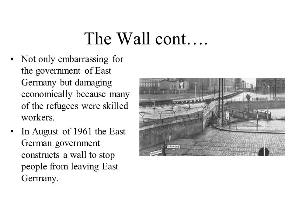The Wall cont…. Not only embarrassing for the government of East Germany but damaging economically because many of the refugees were skilled workers.