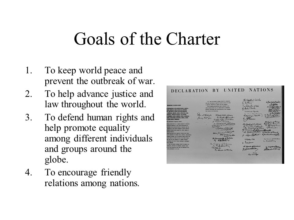 Goals of the Charter To keep world peace and prevent the outbreak of war. To help advance justice and law throughout the world.