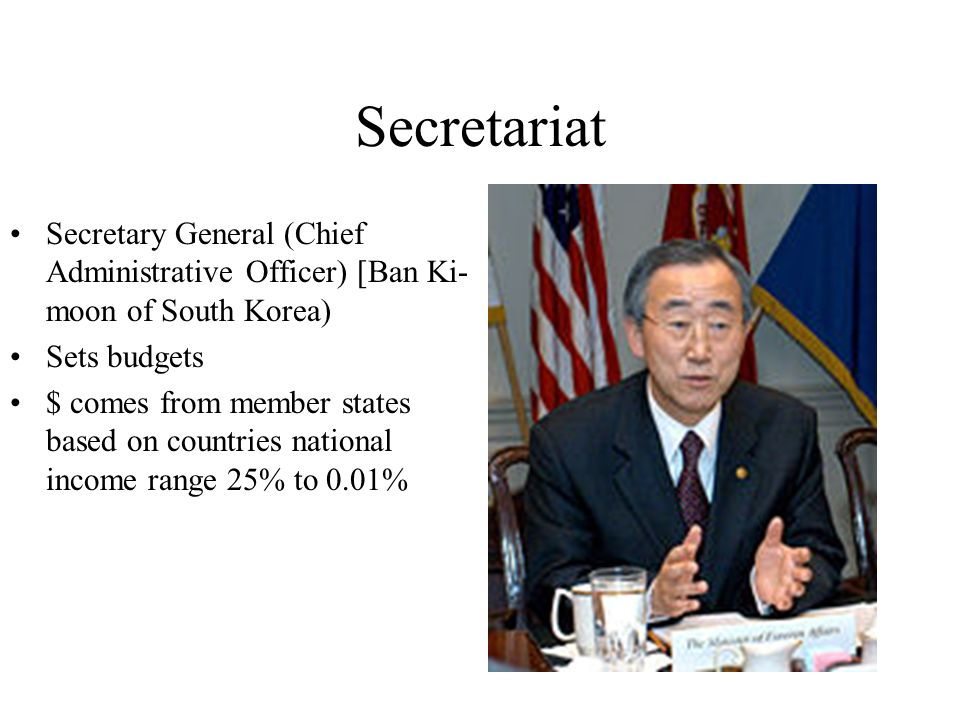 Secretariat Secretary General (Chief Administrative Officer) [Ban Ki-moon of South Korea) Sets budgets.