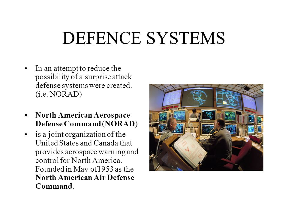 DEFENCE SYSTEMS In an attempt to reduce the possibility of a surprise attack defense systems were created. (i.e. NORAD)