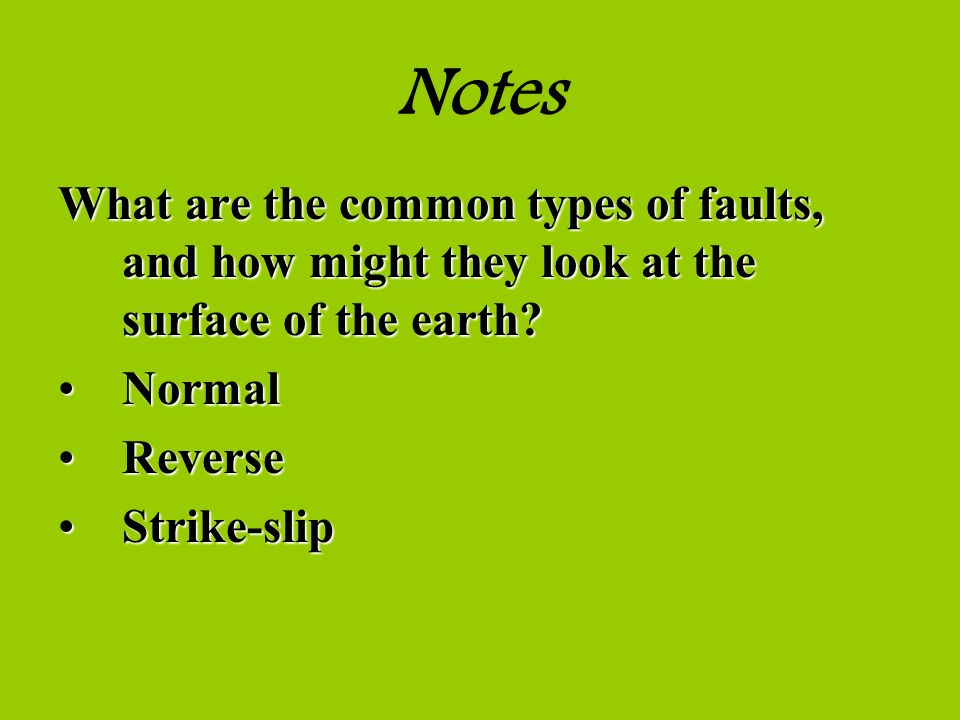 Notes What are the common types of faults, and how might they look at the surface of the earth Normal.