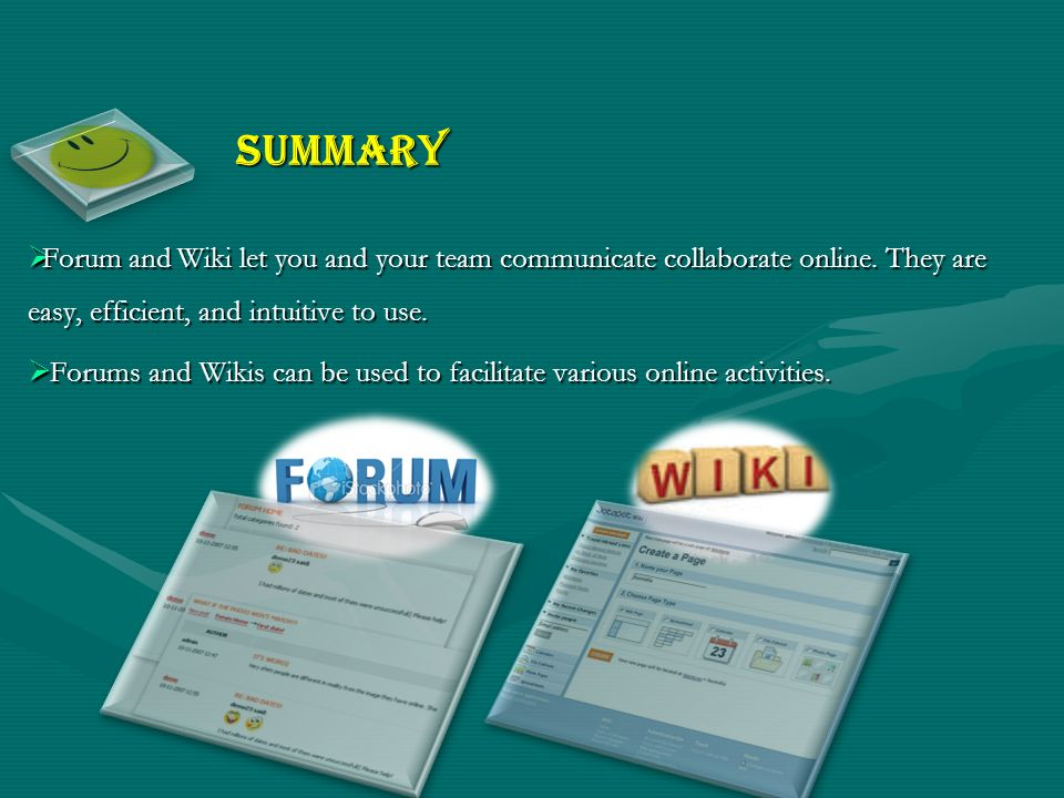 Summary Forum and Wiki let you and your team communicate collaborate online. They are easy, efficient, and intuitive to use.