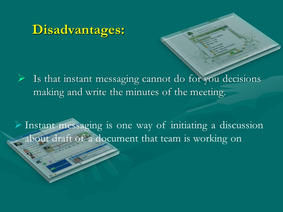 Disadvantages: Is that instant messaging cannot do for you decisions making and write the minutes of the meeting.