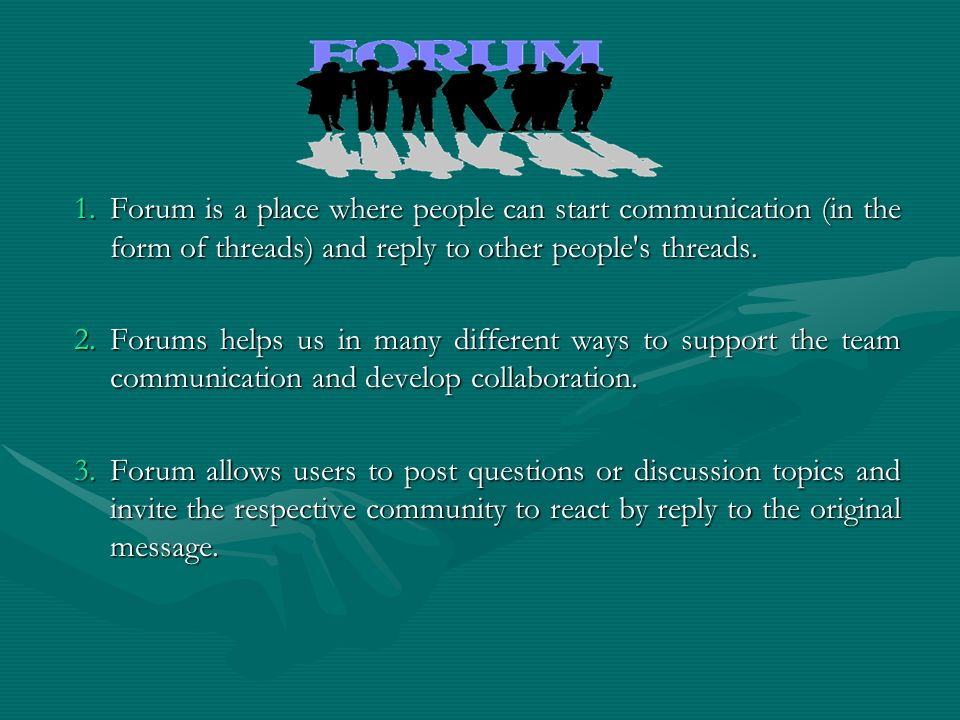 Forum is a place where people can start communication (in the form of threads) and reply to other people s threads.