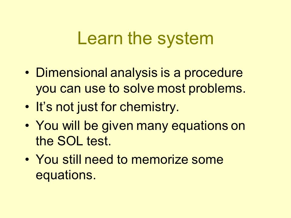 Learn the system Dimensional analysis is a procedure you can use to solve most problems. It's not just for chemistry.