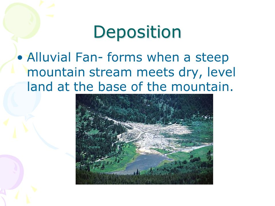 Deposition Alluvial Fan- forms when a steep mountain stream meets dry, level land at the base of the mountain.