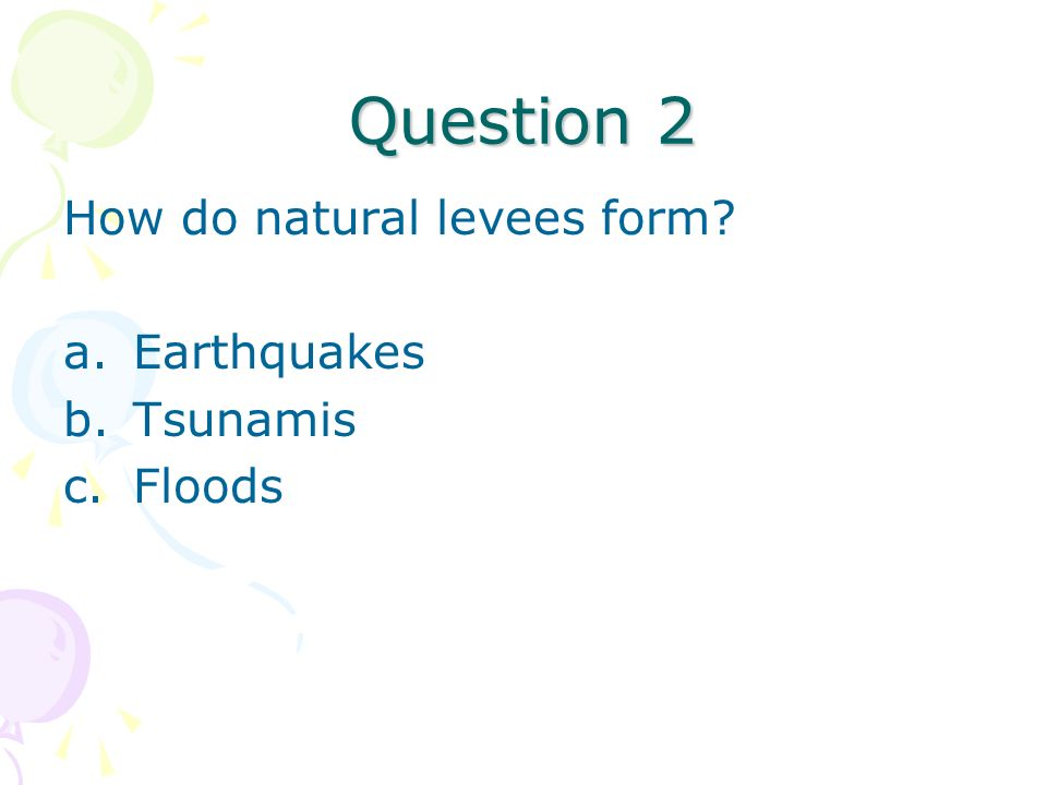 Question 2 How do natural levees form Earthquakes Tsunamis Floods
