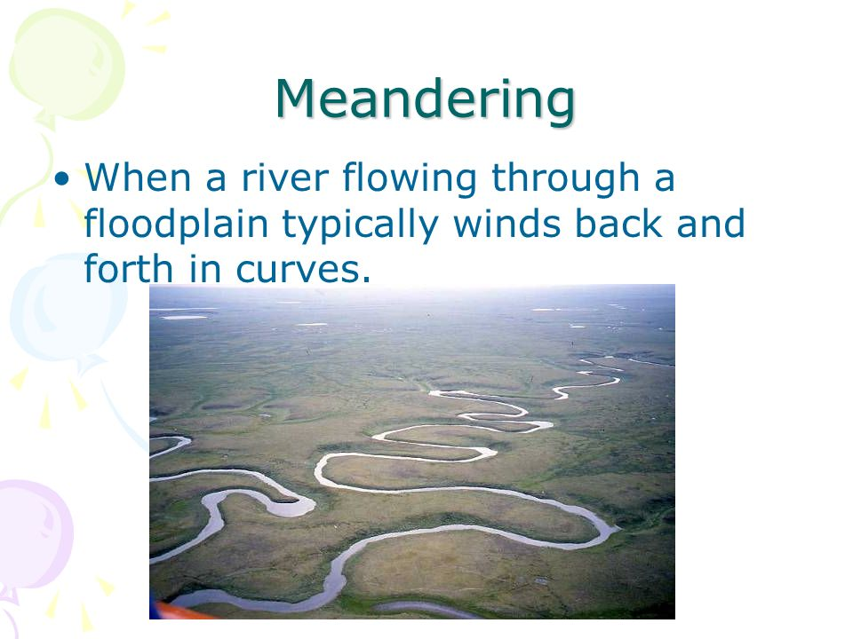 Meandering When a river flowing through a floodplain typically winds back and forth in curves.