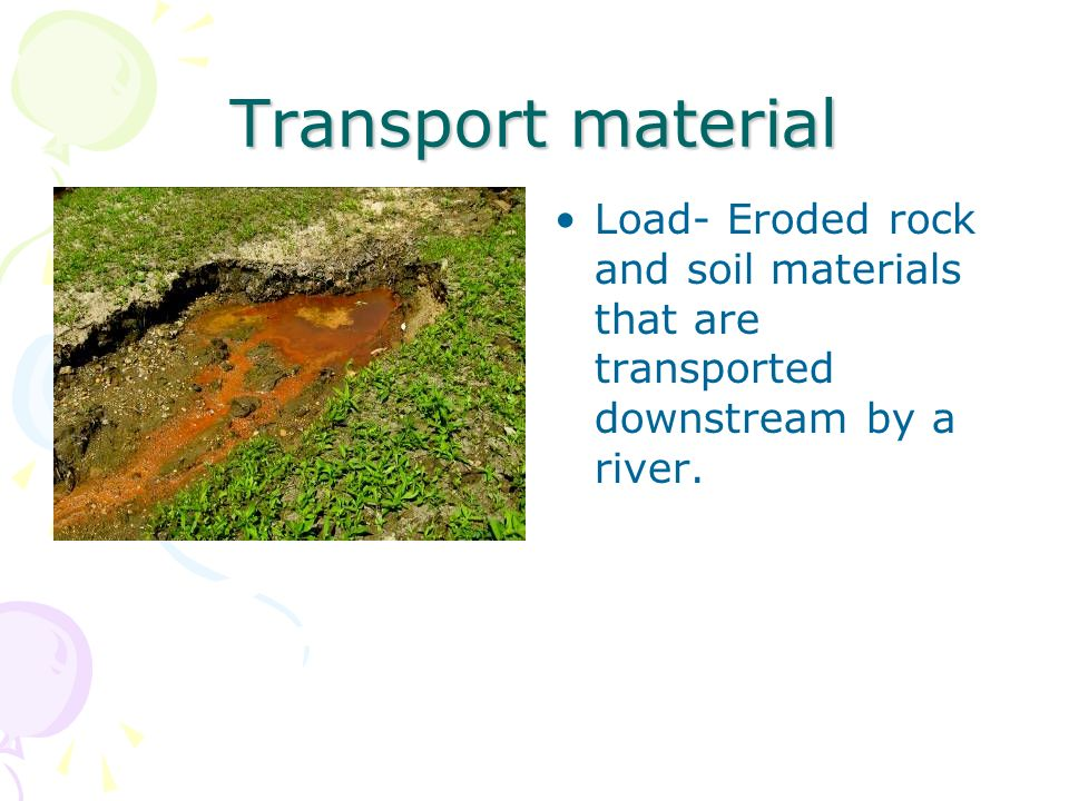Transport material Load- Eroded rock and soil materials that are transported downstream by a river.