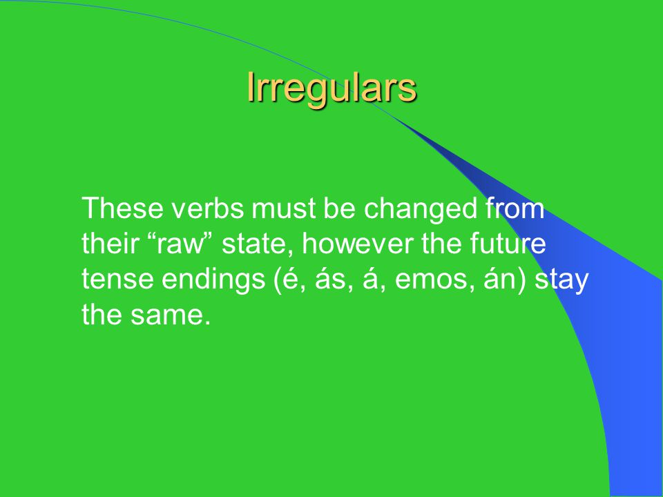 Irregulars These verbs must be changed from their raw state, however the future tense endings (é, ás, á, emos, án) stay the same.