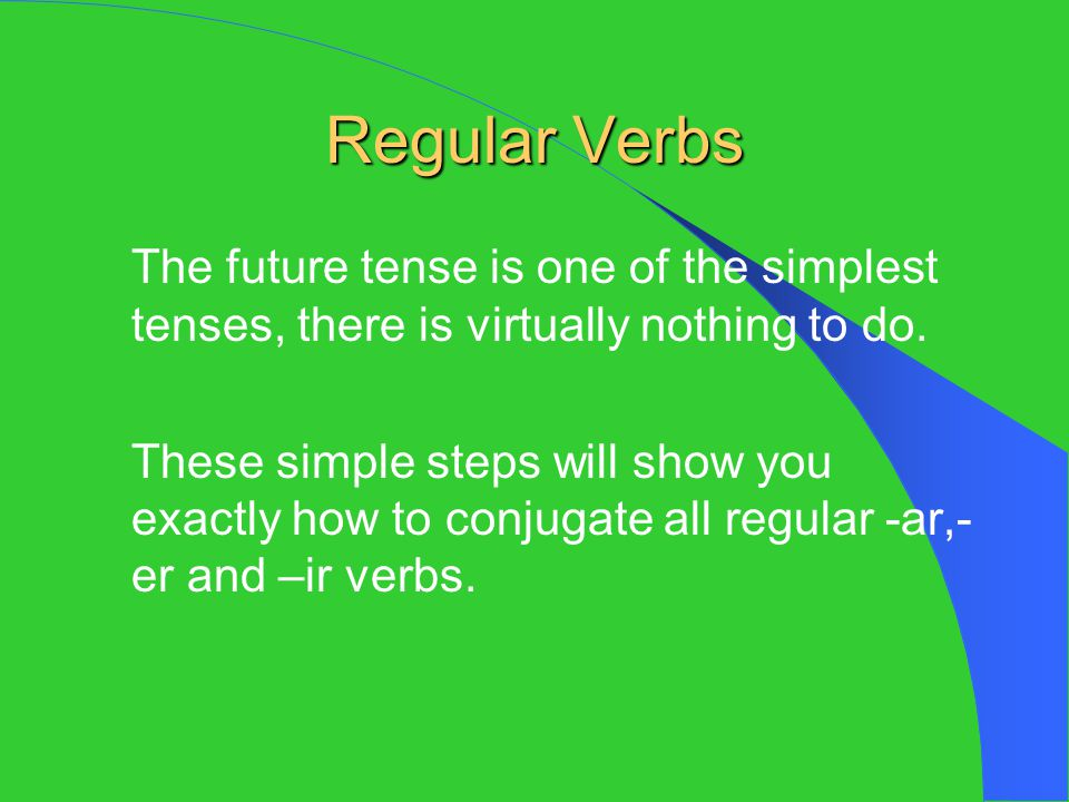 Regular Verbs The future tense is one of the simplest tenses, there is virtually nothing to do.
