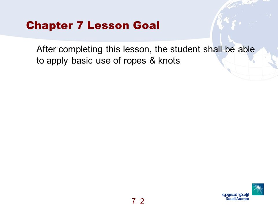 Chapter 7 Lesson Goal After completing this lesson, the student shall be able to apply basic use of ropes & knots.