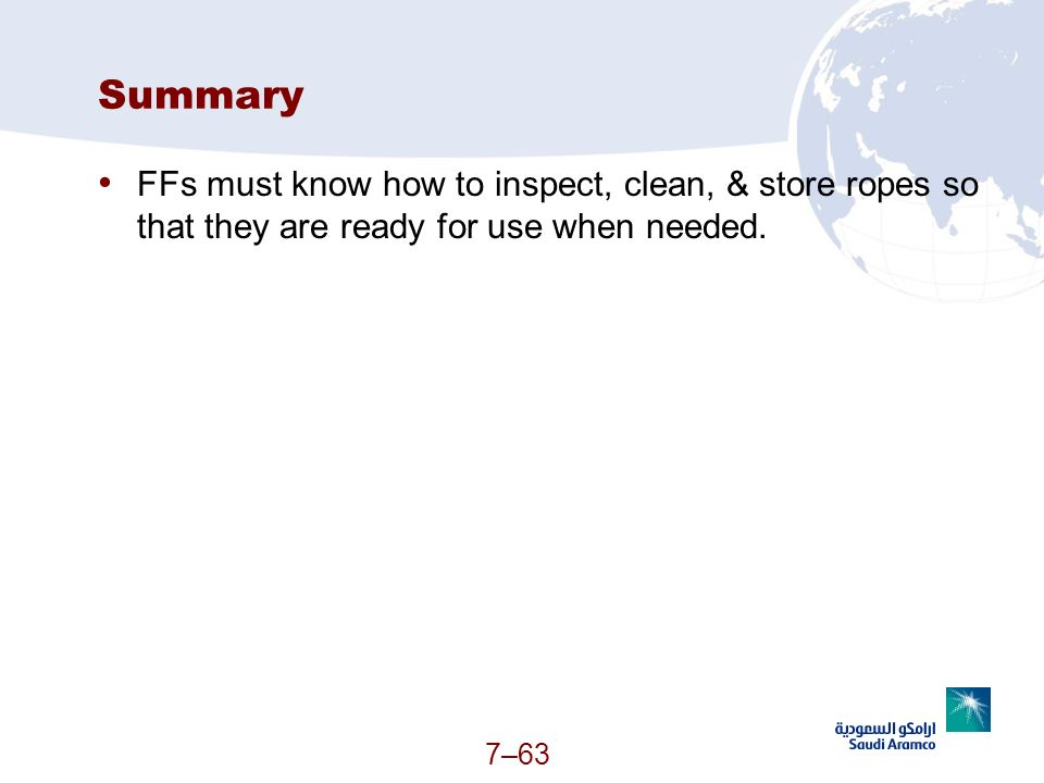 Summary FFs must know how to inspect, clean, & store ropes so that they are ready for use when needed.