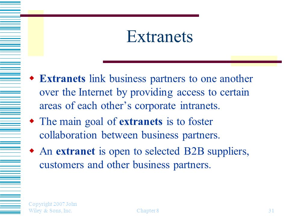 Extranets Extranets link business partners to one another over the Internet by providing access to certain areas of each other's corporate intranets.