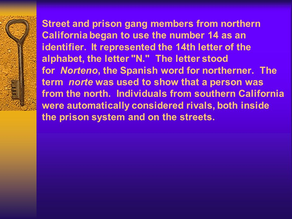Street and prison gang members from northern California began to use the number 14 as an identifier. It represented the 14th letter of the alphabet, the letter N. The letter stood for Norteno, the Spanish word for northerner. The term norte was used to show that a person was from the north. Individuals from southern California were automatically considered rivals, both inside the prison system and on the streets.