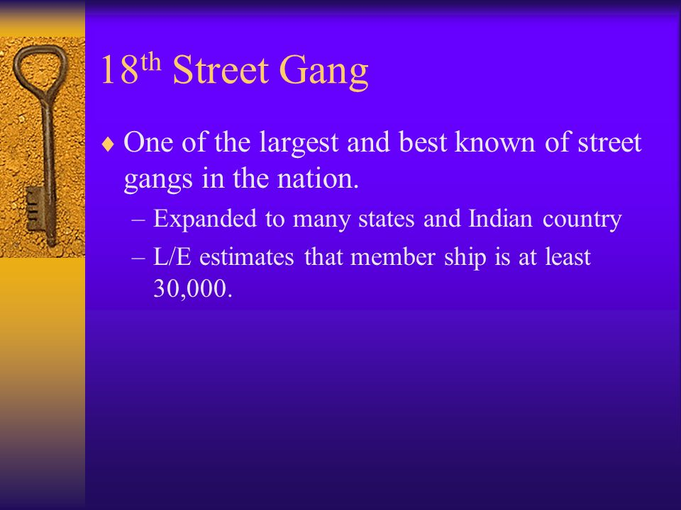 18th Street Gang One of the largest and best known of street gangs in the nation. Expanded to many states and Indian country.