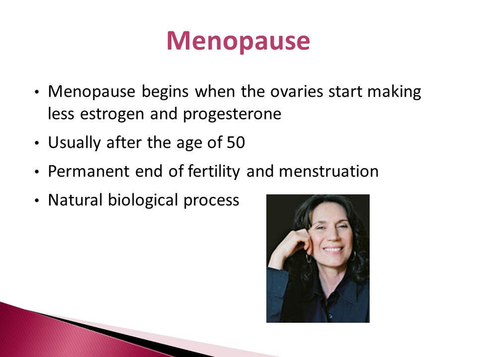 Menopause Menopause begins when the ovaries start making less estrogen and progesterone. Usually after the age of 50.