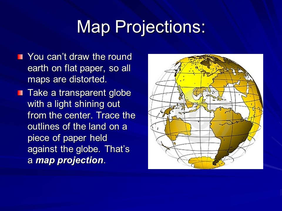 Map Projections: You can't draw the round earth on flat paper, so all maps are distorted.