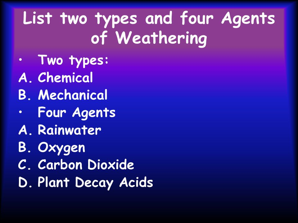 List two types and four Agents of Weathering