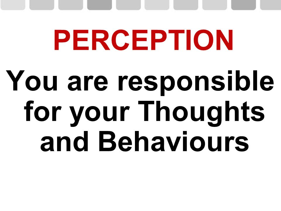 You are responsible for your Thoughts and Behaviours