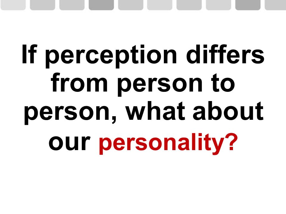 If perception differs from person to person, what about our personality