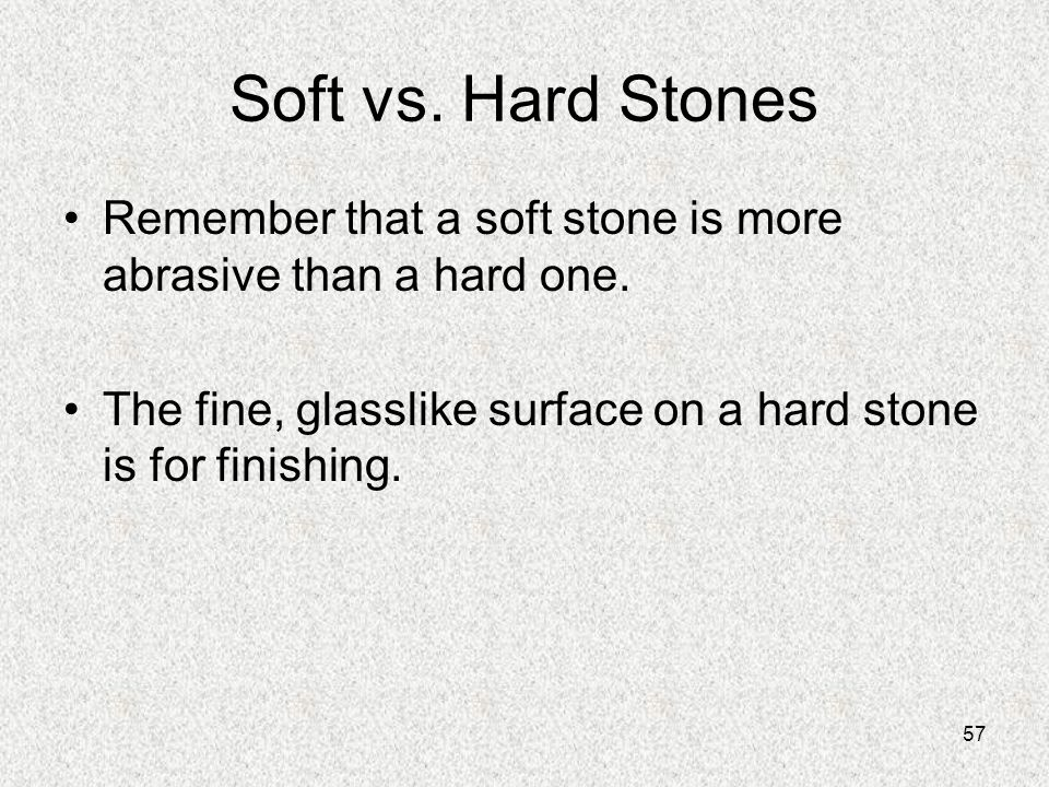 Soft vs. Hard Stones Remember that a soft stone is more abrasive than a hard one. The fine, glasslike surface on a hard stone is for finishing.