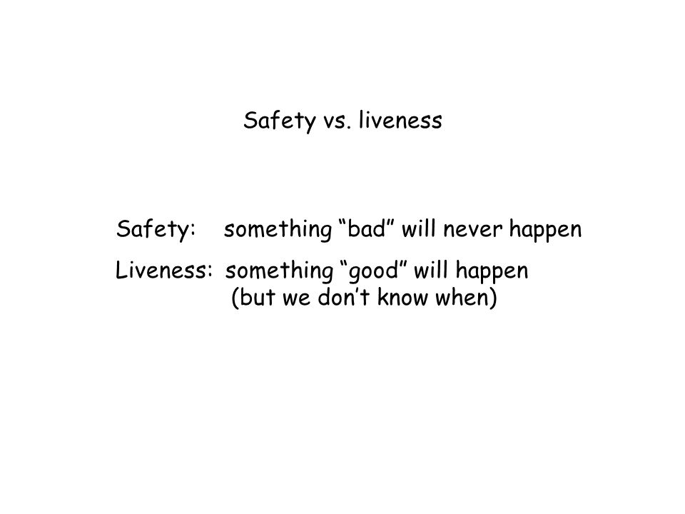 Safety vs. liveness Safety: something bad will never happen.