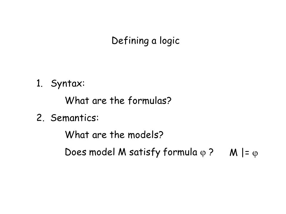 Defining a logic Syntax: What are the formulas 2. Semantics: What are the models Does model M satisfy formula 
