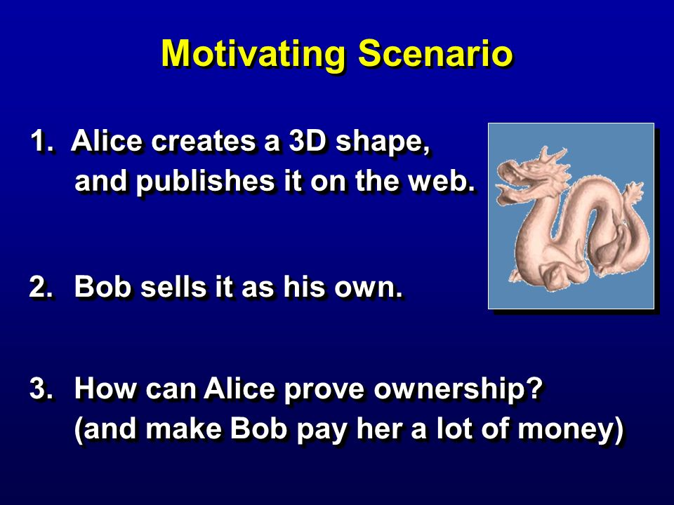 Motivating Scenario 1. Alice creates a 3D shape, and publishes it on the web. 2. Bob sells it as his own.