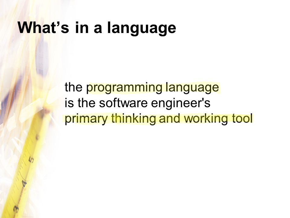 What's in a language the programming language is the software engineer s primary thinking and working tool.