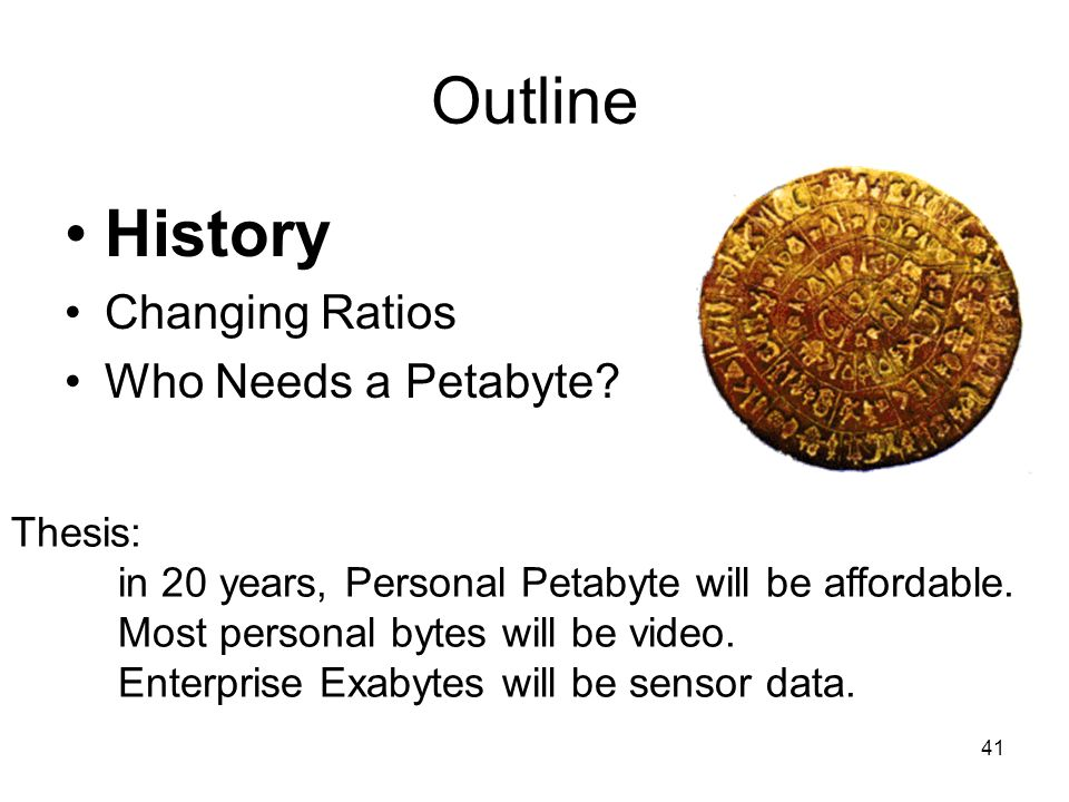 Outline History Changing Ratios Who Needs a Petabyte Thesis: