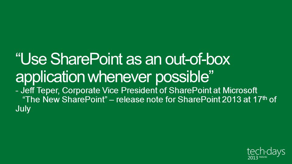 Use SharePoint as an out-of-box application whenever possible - Jeff Teper, Corporate Vice President of SharePoint at Microsoft The New SharePoint – release note for SharePoint 2013 at 17th of July