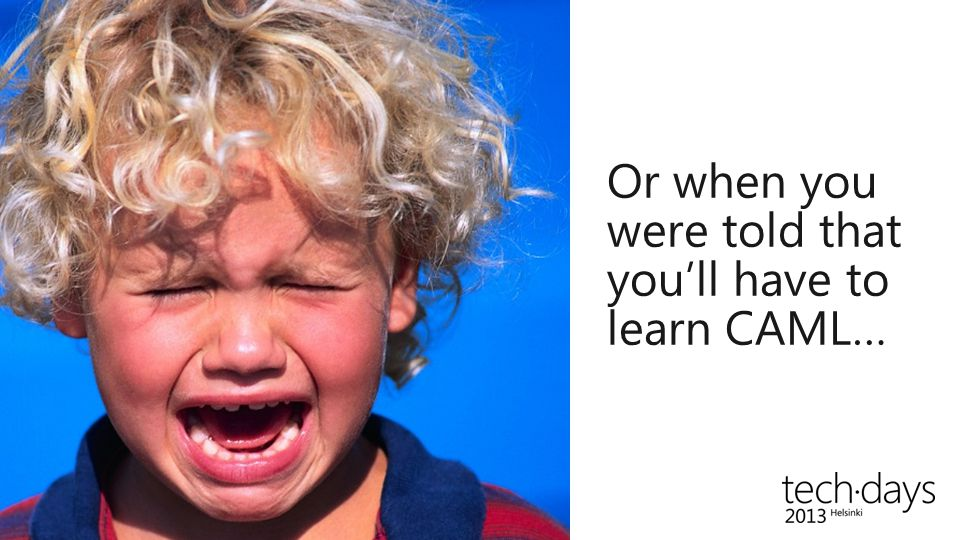 Or when you were told that you'll have to learn CAML…
