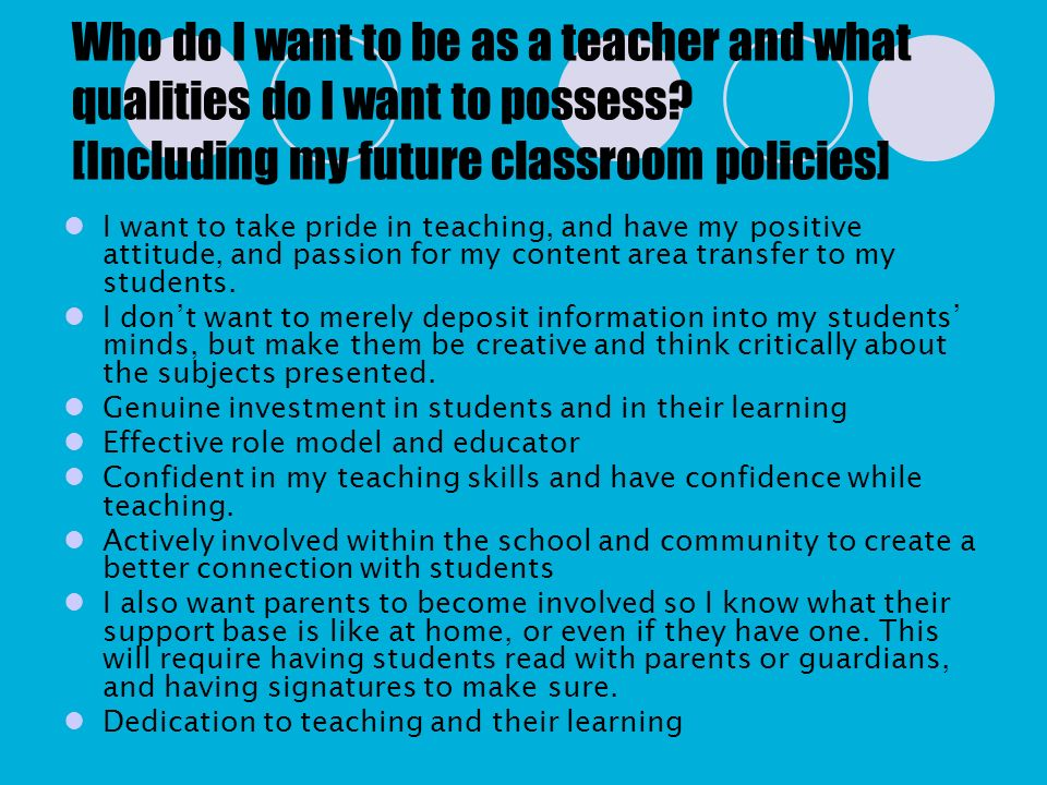 Who do I want to be as a teacher and what qualities do I want to possess [Including my future classroom policies]