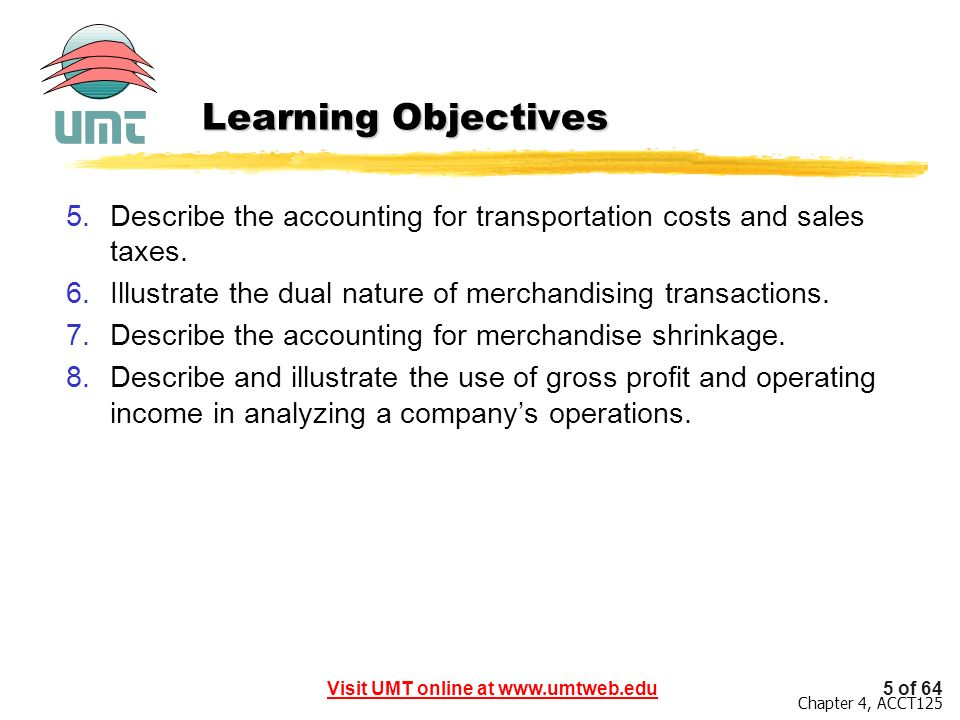 Learning Objectives Describe the accounting for transportation costs and sales taxes. Illustrate the dual nature of merchandising transactions.