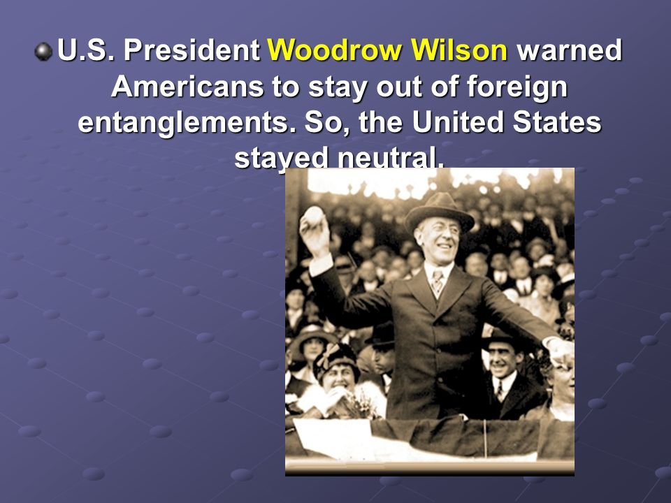 U.S. President Woodrow Wilson warned Americans to stay out of foreign entanglements.