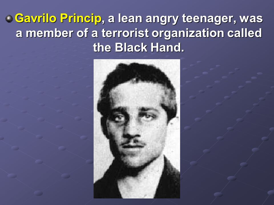 Gavrilo Princip, a lean angry teenager, was a member of a terrorist organization called the Black Hand.