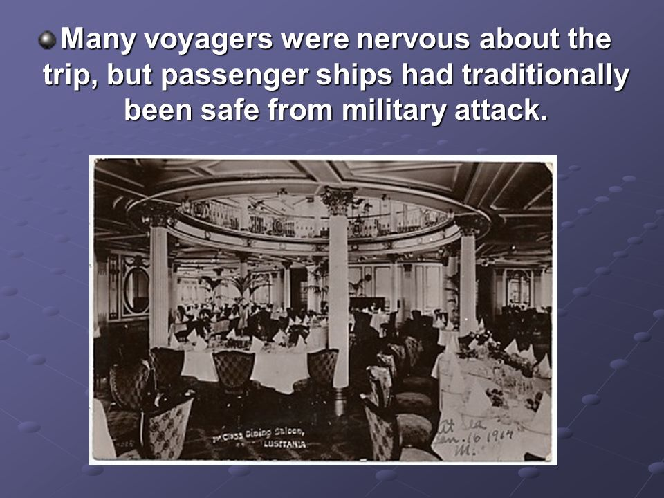 Many voyagers were nervous about the trip, but passenger ships had traditionally been safe from military attack.