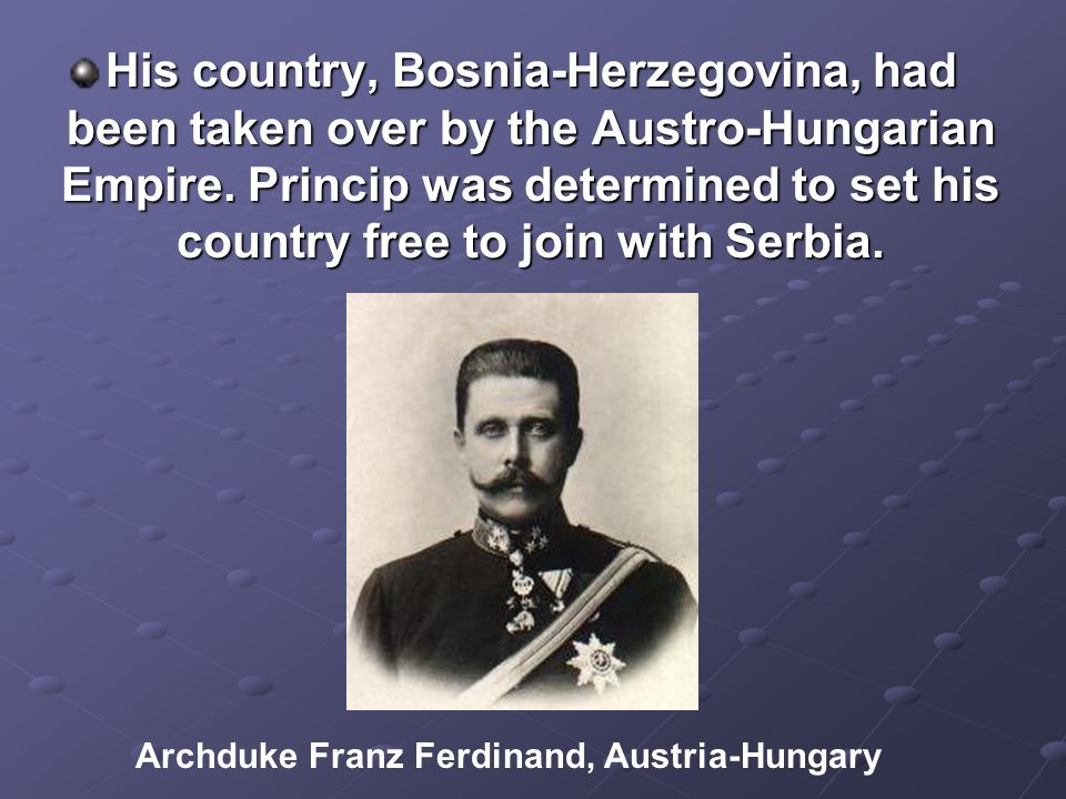 His country, Bosnia-Herzegovina, had been taken over by the Austro-Hungarian Empire. Princip was determined to set his country free to join with Serbia.