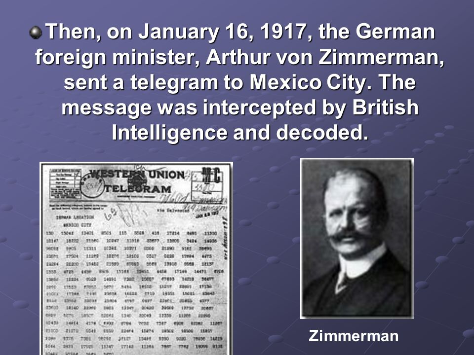 Then, on January 16, 1917, the German foreign minister, Arthur von Zimmerman, sent a telegram to Mexico City. The message was intercepted by British Intelligence and decoded.