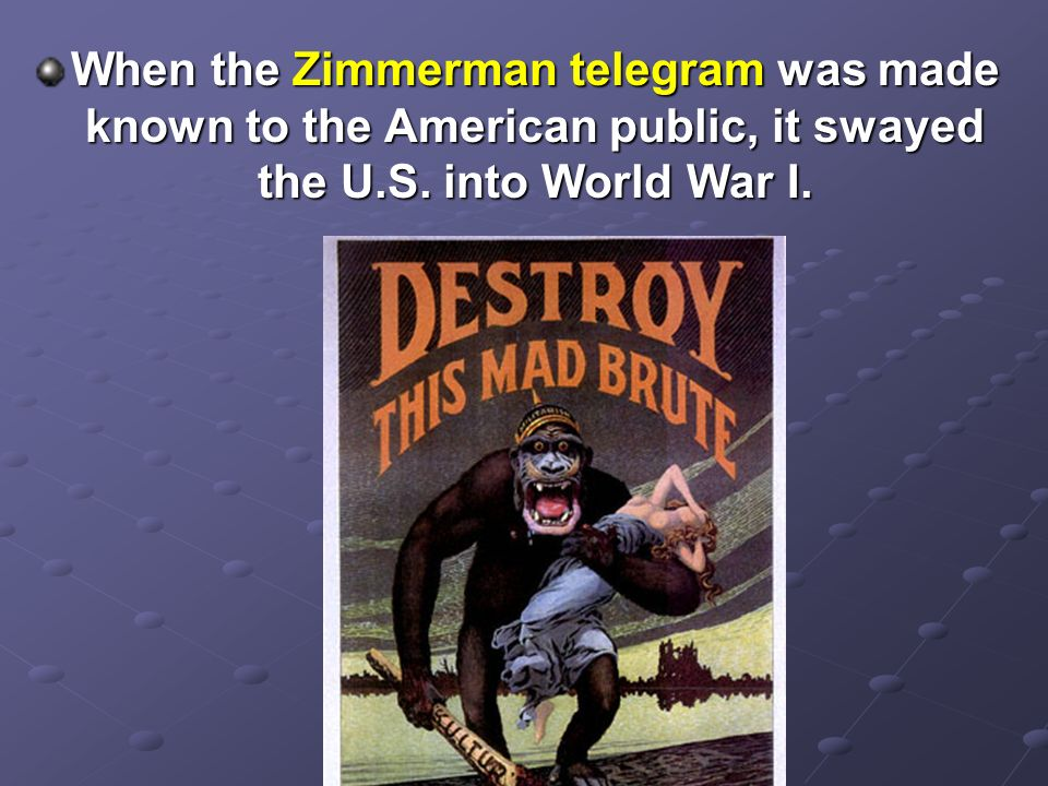 When the Zimmerman telegram was made known to the American public, it swayed the U.S.