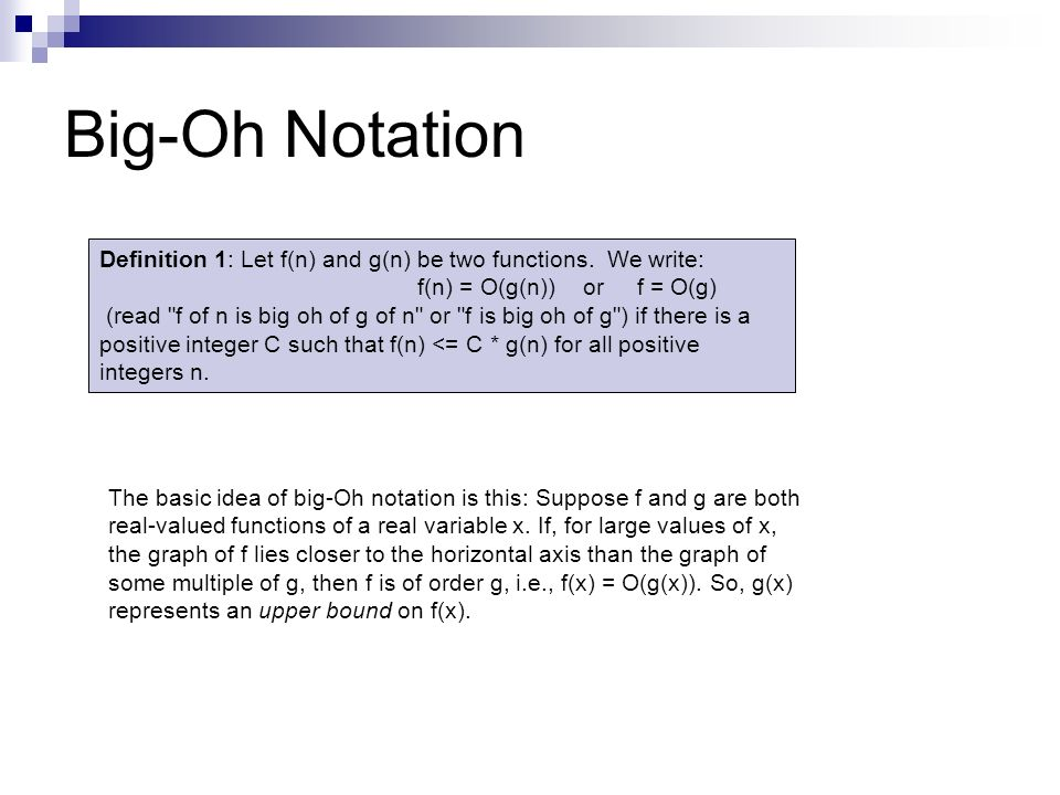 Big-Oh Notation Definition 1: Let f(n) and g(n) be two functions. We write: f(n) = O(g(n)) or f = O(g)