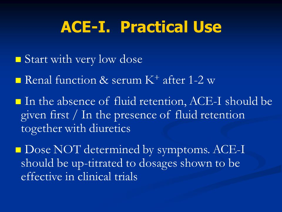 ACE-I. Practical Use Start with very low dose