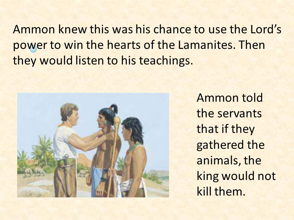 Ammon knew this was his chance to use the Lord's power to win the hearts of the Lamanites. Then they would listen to his teachings.