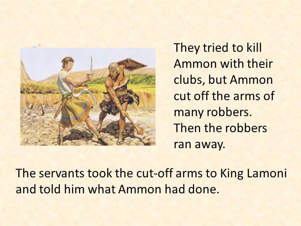 They tried to kill Ammon with their clubs, but Ammon cut off the arms of many robbers. Then the robbers ran away.