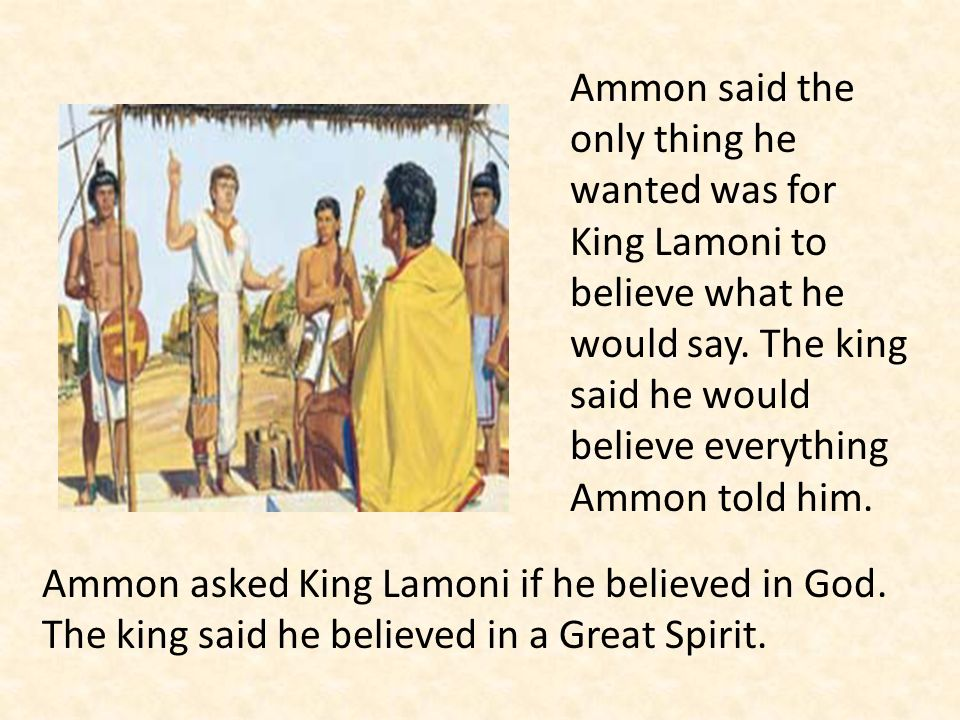 Ammon said the only thing he wanted was for King Lamoni to believe what he would say. The king said he would believe everything Ammon told him.