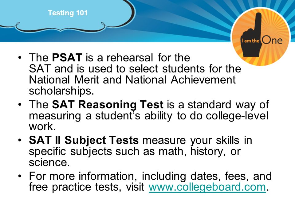Testing 101 The PSAT is a rehearsal for the SAT and is used to select students for the National Merit and National Achievement scholarships.