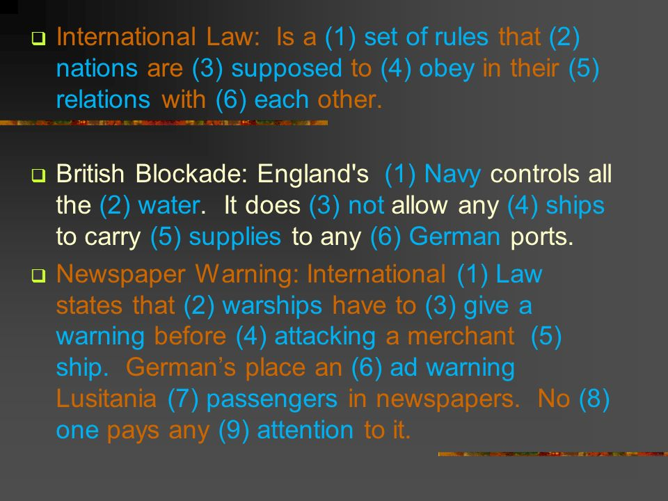 International Law: Is a (1) set of rules that (2) nations are (3) supposed to (4) obey in their (5) relations with (6) each other.